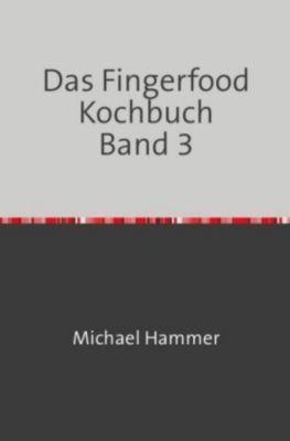 Das Fingerfood Kochbuch Band 3 - Michael Hammer  