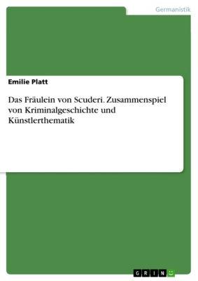Das Fräulein von Scuderi. Zusammenspiel von Kriminalgeschichte und Künstlerthematik, Emilie Platt