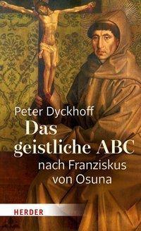 Das geistliche ABC nach Franziskus von Osuna - Peter Dyckhoff |