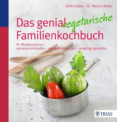 Das genial vegetarische Familienkochbuch, Edith Gätjen, Markus H. Keller