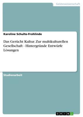 Das Gerücht Kultur. Zur multikulturellen Gesellschaft - Hintergründe Entwürfe Lösungen, Karoline Schulte-Frohlinde