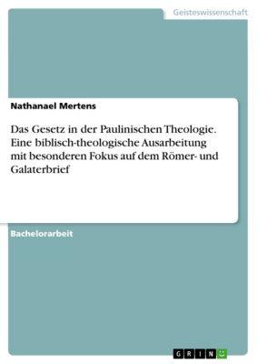 Das Gesetz in der Paulinischen Theologie. Eine biblisch-theologische Ausarbeitung mit besonderen Fokus auf dem Römer- und Galaterbrief, Nathanael Mertens