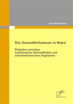 Das Gesundheitswesen in Nepal: Patienten zwischen traditionellen Heilmethoden und schulmedizinischen Angeboten, Frank Mallschützke