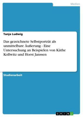 Das gezeichnete Selbstporträt als unmittelbare Äußerung - Eine Untersuchung an Beispielen von Käthe Kollwitz und Horst Janssen, Tanja Ludwig