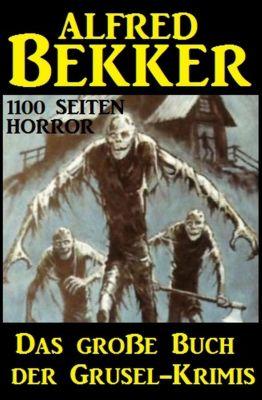 Das große Buch der Grusel-Krimis: 1100 Seiten Horror, Alfred Bekker