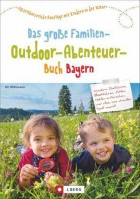 Das grosse Familien-Outdoor-Abenteuer-Buch Bayern, Uli Wittmann