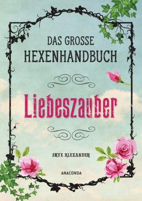 Das grosse Hexen-Handbuch - Liebeszauber, Skye Alexander