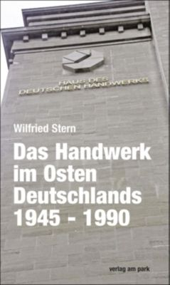 Das Handwerk im Osten Deutschlands 1945 - 1990, Wilfried Stern