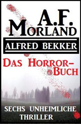 Das Horror-Buch: Sechs unheimliche Thriller, Alfred Bekker, A. F. Morland