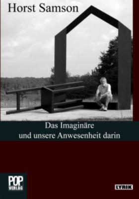 Das Imaginäre und unsere Anwesenheit darin - Horst Samson |