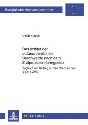 Das Institut der außerordentlichen Beschwerde nach dem Zivilprozessreformgesetz, Ulrich Kutsch