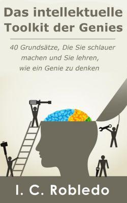 Das intellektuelle Toolkit der Genies: 40 Grundsätze, die Sie schlauer machen und Sie lehren, wie ein Genie zu denken, I. C. Robledo