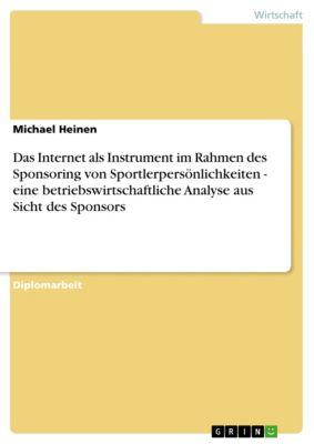 Das Internet als Instrument im Rahmen des Sponsoring von Sportlerpersönlichkeiten - eine betriebswirtschaftliche Analyse aus Sicht des Sponsors, Michael Heinen