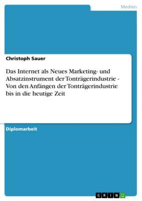 Das Internet als Neues Marketing- und Absatzinstrument der Tonträgerindustrie - Von den Anfängen der Tonträgerindustrie bis in die heutige Zeit, Christoph Sauer