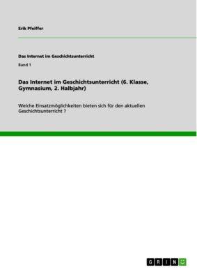 Das Internet im Geschichtsunterricht (6. Klasse, Gymnasium, 2. Halbjahr), Erik Pfeiffer
