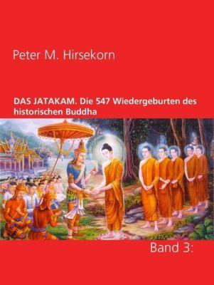 DAS JATAKAM. Die 547 Wiedergeburten des historischen Buddha, Peter M. Hirsekorn