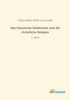 Das klassische Heidentum und die christliche Religion - Franz Hektor Ritter von Arneth |