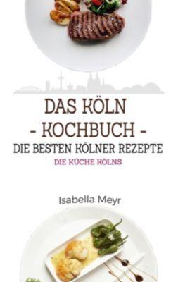 Das Köln Kochbuch - Die besten Kölner Rezepte, Isabella Meyr
