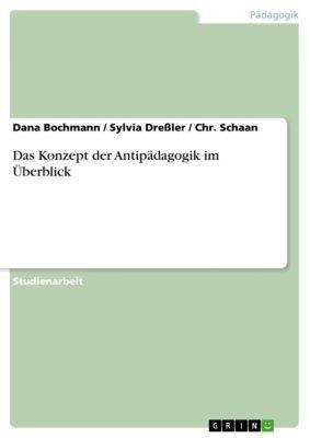 Das Konzept der Antipädagogik im Überblick, Dana Bochmann, Chr. Schaan, Sylvia Dreßler