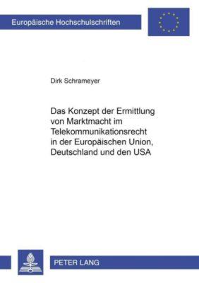 Das Konzept der Ermittlung von Marktmacht im Telekommunikationsrecht in der Europäischen Union, Deutschland und den USA, Dirk Schrameyer