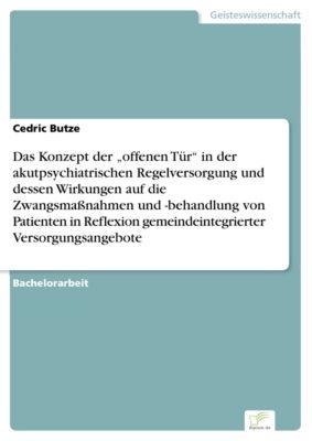 """Das Konzept der """"offenen Tür"""" in der akutpsychiatrischen Regelversorgung und dessen Wirkungen auf die Zwangsmaßnahmen und -behandlung von Patienten in Reflexion gemeindeintegrierter Versorgungsangebote, Cedric Butze"""