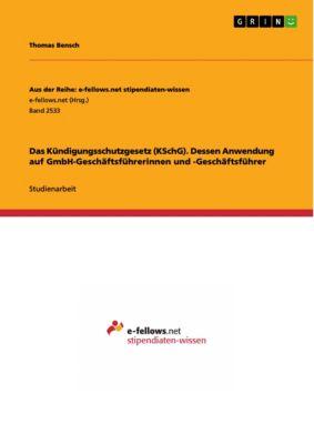 Das Kündigungsschutzgesetz (KSchG). Dessen Anwendung auf GmbH-Geschäftsführerinnen und -Geschäftsführer, Thomas Bensch