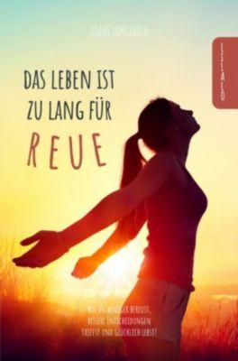 Das Leben ist zu lang für Reue! - Claus Longerich  