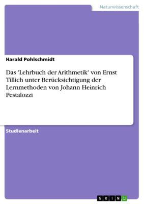 Das 'Lehrbuch der Arithmetik' von Ernst Tillich unter Berücksichtigung der Lernmethoden von Johann Heinrich Pestalozzi, Harald Pohlschmidt