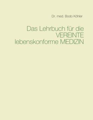 Das Lehrbuch für die VEREINTE lebenskonforme MEDIZIN, Bodo Köhler