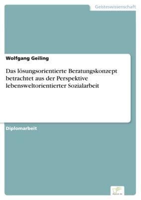 Das lösungsorientierte Beratungskonzept betrachtet aus der Perspektive lebensweltorientierter Sozialarbeit, Wolfgang Geiling