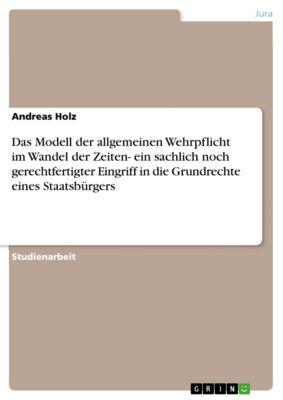 Das Modell der allgemeinen Wehrpflicht im Wandel der Zeiten- ein sachlich noch gerechtfertigter Eingriff in die Grundrechte eines Staatsbürgers, Andreas Holz