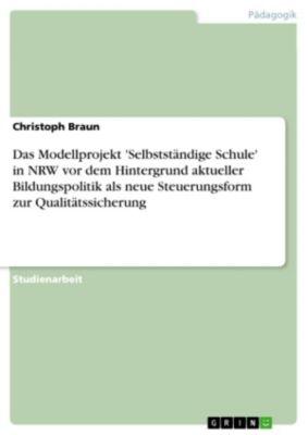 Das Modellprojekt 'Selbstständige Schule' in NRW vor dem Hintergrund aktueller Bildungspolitik als neue Steuerungsform zur Qualitätssicherung, Christoph Braun