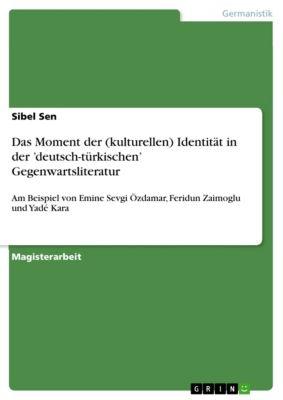 Das Moment der (kulturellen) Identität in der   'deutsch-türkischen' Gegenwartsliteratur, Sibel Sen