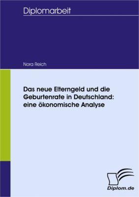 Das neue Elterngeld und die Geburtenrate in Deutschland: eine ökonomische Analyse, Nora Reich