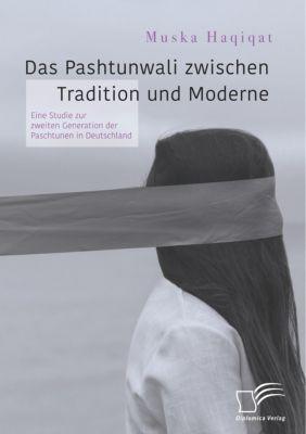 Das Pashtunwali zwischen Tradition und Moderne. Eine Studie zur zweiten Generation der Paschtunen in Deutschland, Muska Haqiqat