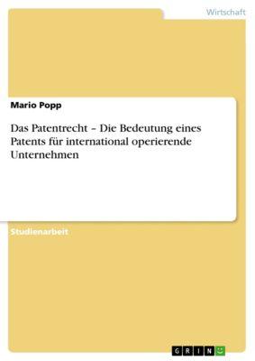Das Patentrecht –  Die Bedeutung eines Patents für international  operierende Unternehmen, Mario Popp