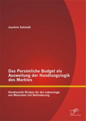 Das Persönliche Budget als Ausweitung der Handlungslogik des Marktes: Strukturelle Risiken für die Lebenslage von Menschen mit Behinderung, Joachim Schmidt