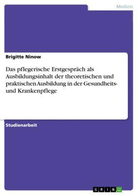 Das pflegerische Erstgespräch als Ausbildungsinhalt der theoretischen und praktischen Ausbildung in der Gesundheits- und Krankenpflege, Brigitte Ninow