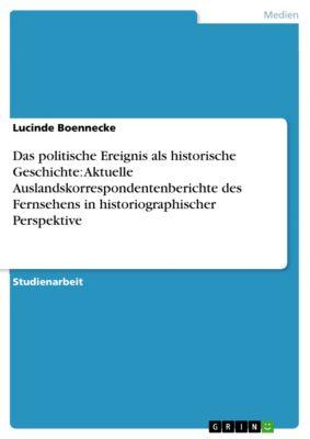 Das politische Ereignis als historische Geschichte: Aktuelle Auslandskorrespondentenberichte des Fernsehens in historiographischer Perspektive, Lucinde Boennecke