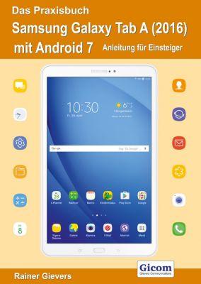 Das Praxisbuch Samsung Galaxy Tab A (2016) mit Android 7 - Anleitung für Einsteiger, Rainer Gievers