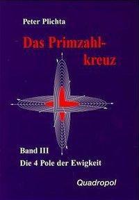 Das Primzahlkreuz: Bd.3 Die 4 Pole der Ewigkeit, Peter Plichta