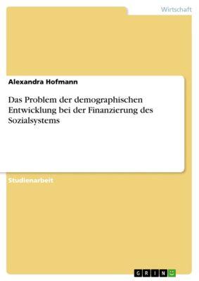Das Problem der demographischen Entwicklung bei der Finanzierung des Sozialsystems, Alexandra Hofmann