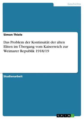 Das Problem der Kontinuität der alten Eliten im Übergang vom Kaiserreich zur Weimarer Republik 1918/19, Simon Thiele