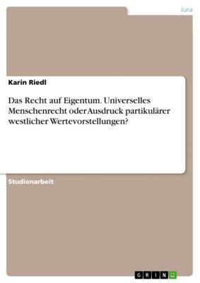 Das Recht auf Eigentum. Universelles Menschenrecht oder Ausdruck partikulärer westlicher Wertevorstellungen?, Karin Riedl