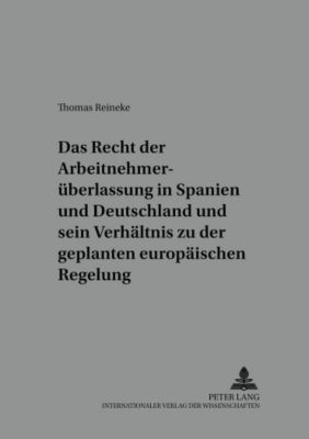 Das Recht der Arbeitnehmerüberlassung in Spanien und Deutschland und sein Verhältnis zu der geplanten europäischen Regelung, Thomas Reineke