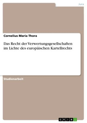 Das Recht der Verwertungsgesellschaften im Lichte des europäischen Kartellrechts, Cornelius Maria Thora
