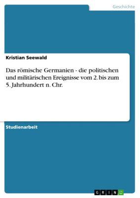 Das römische Germanien - die politischen und militärischen Ereignisse vom 2. bis zum 5. Jahrhundert n. Chr., Kristian Seewald