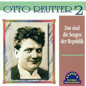 Das Sind Die Sorgen Der Republik, Otto Reutter