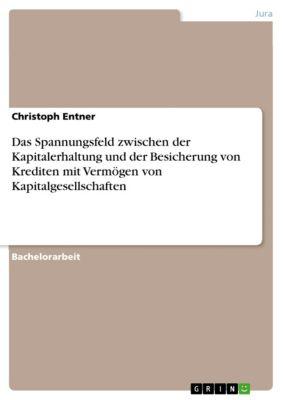 Das Spannungsfeld zwischen der Kapitalerhaltung und der Besicherung von Krediten mit Vermögen von Kapitalgesellschaften, Christoph Entner
