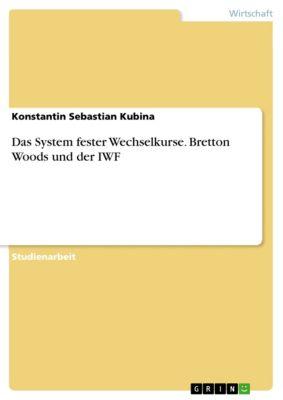 Das System fester Wechselkurse. Bretton Woods und der IWF, Konstantin Sebastian Kubina